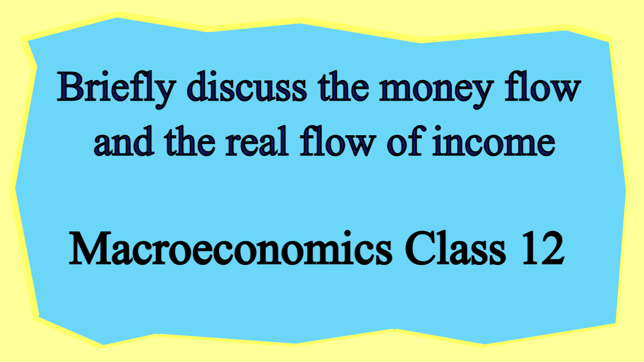 Briefly discuss the money flow and the real flow of income