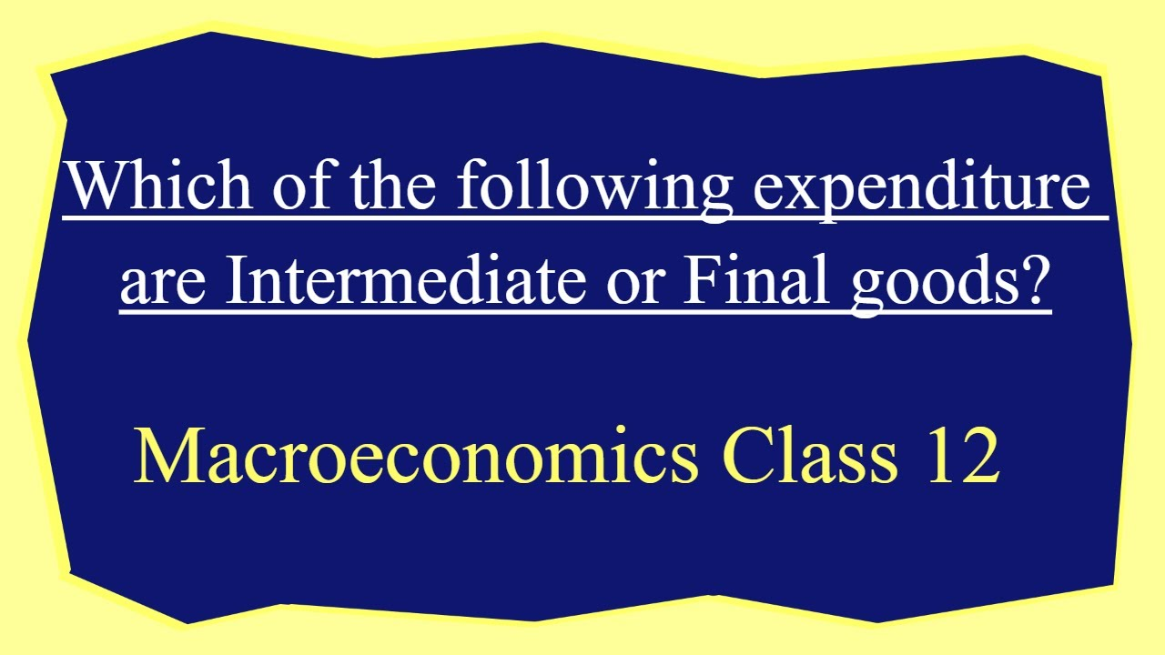 Which of the following expenditure are Intermediate or Final goods