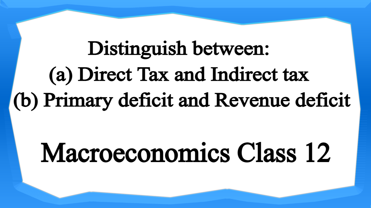 Distinguish between (a) Direct Tax and Indirect tax (b) Primary deficit and Revenue deficit