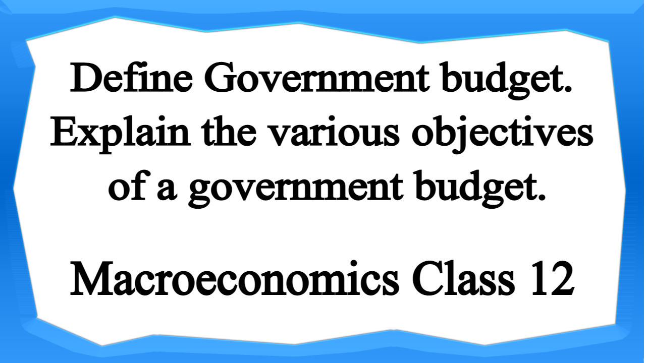 Define Government budget. Explain the various objectives of a government budget.