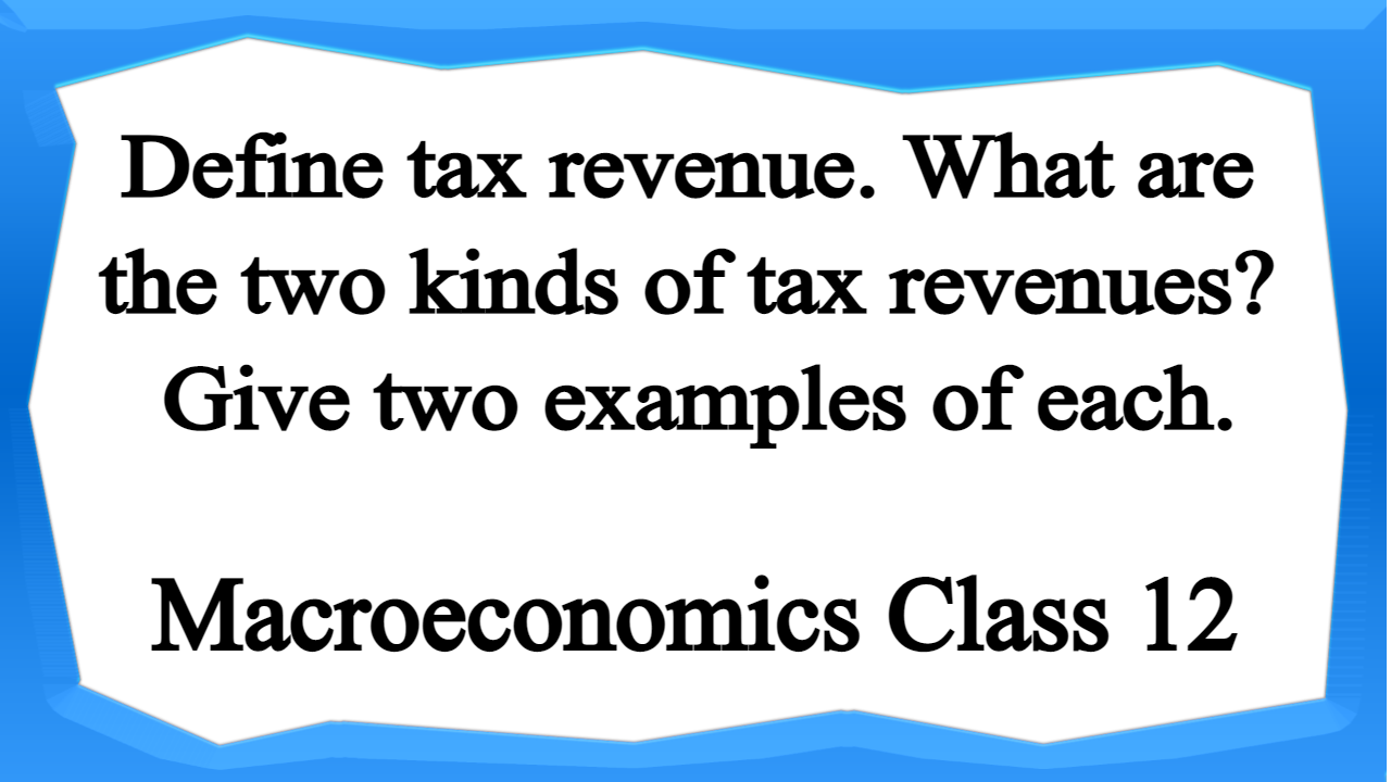 Define tax revenue. What are the two kinds of tax revenues Give two examples of each.