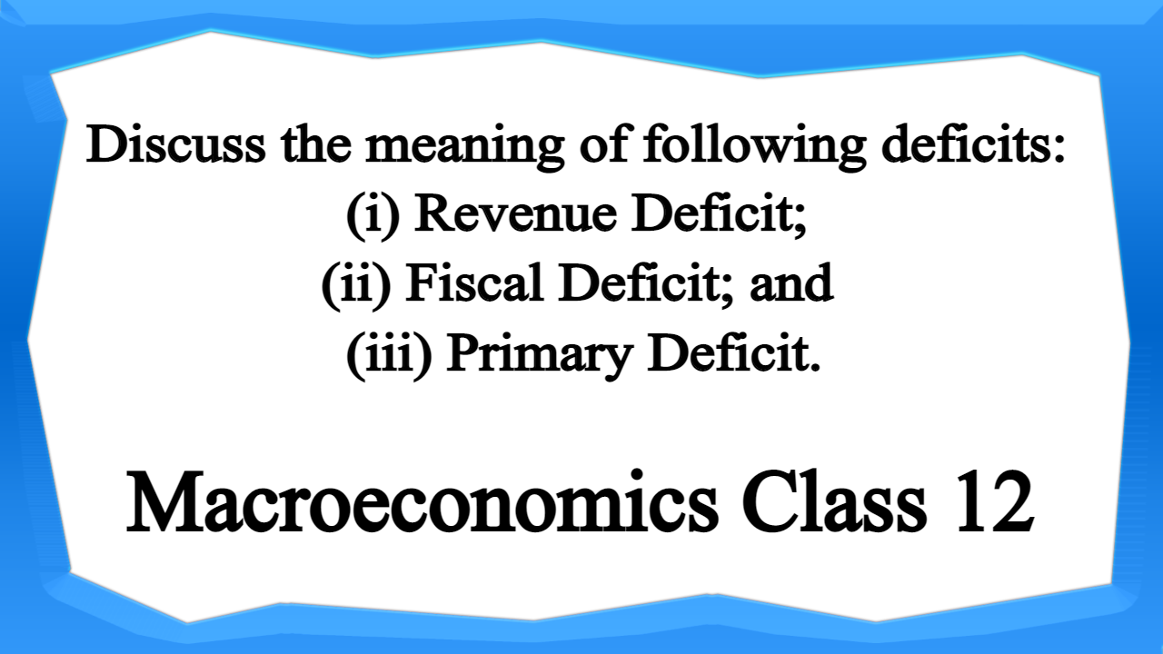 Discuss the meaning of following deficits (i) Revenue Deficit; (ii) Fiscal Deficit; and (iii) Primary Deficit.