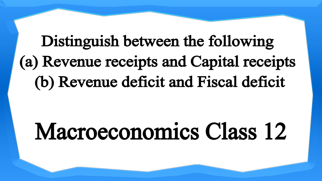 Distinguish between the following (a) Revenue receipts and Capital receipts (b) Revenue deficit and Fiscal deficit
