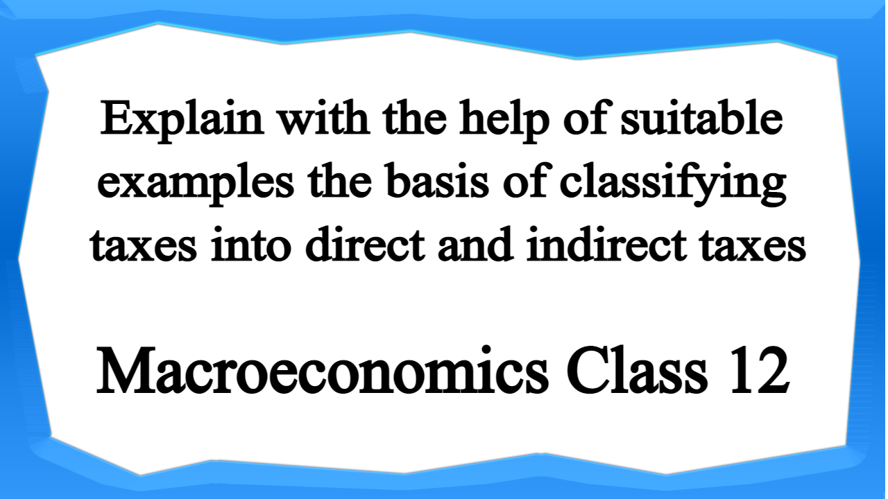 Explain with the help of suitable examples the basis of classifying taxes into direct and indirect taxes