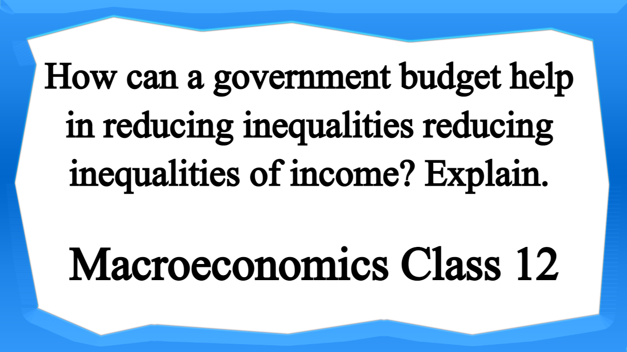 How can a government budget help in reducing inequalities reducing inequalities of income Explain