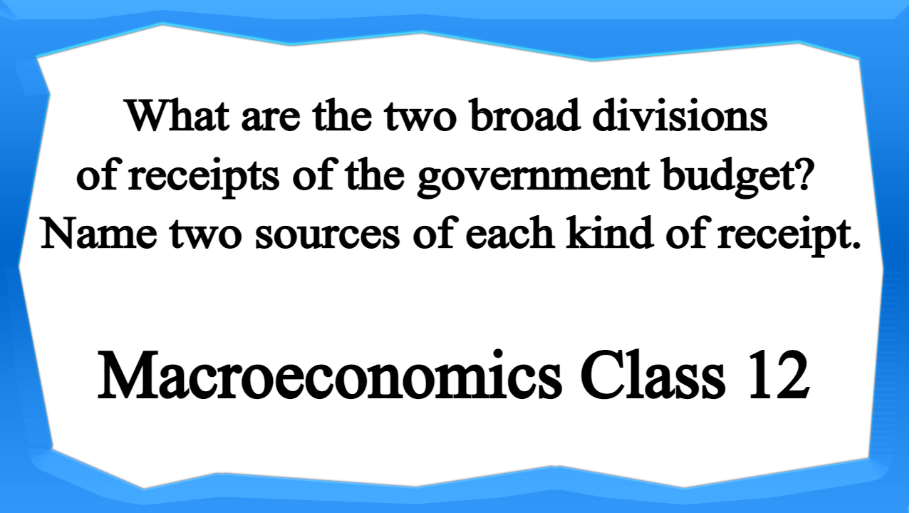 What are the two broad divisions of receipts of the government budget Name two sources of each kind of receipt.