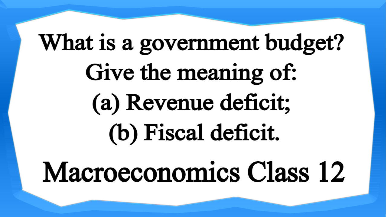 What is a government budget Give the meaning of (a) Revenue deficit; (b) Fiscal deficit.
