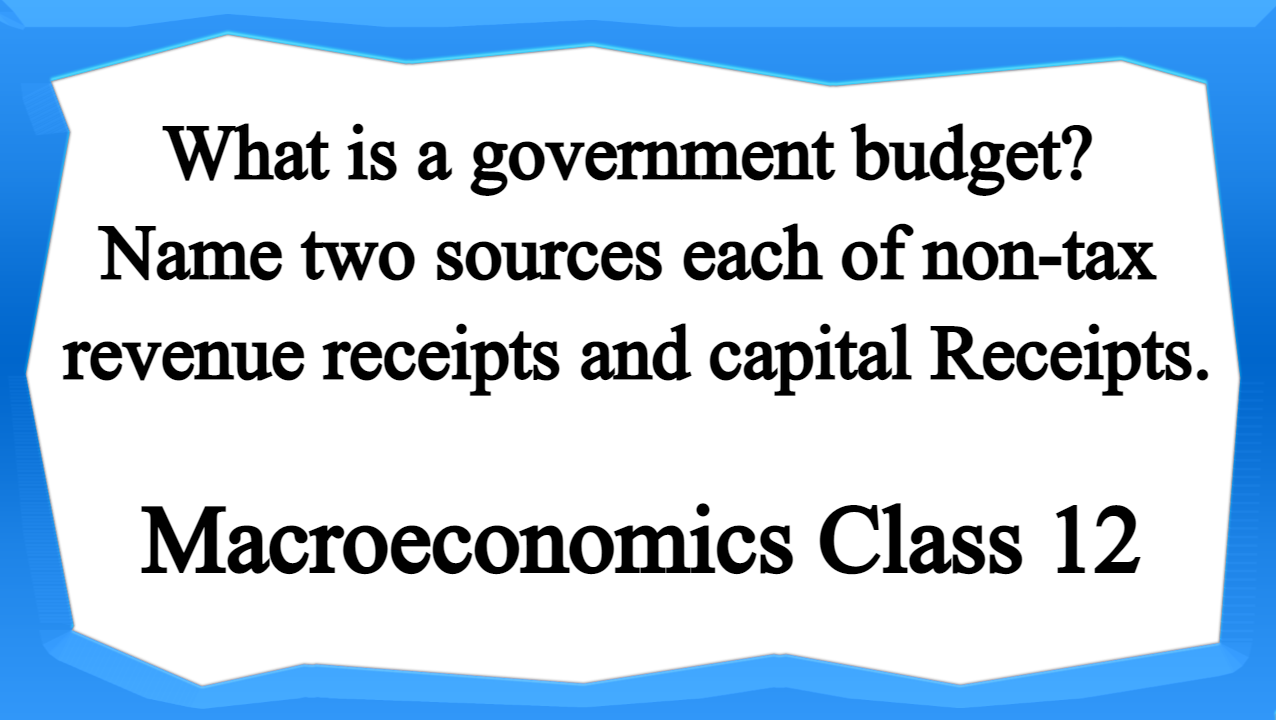 What is a government budget Name two sources each of non-tax revenue receipts and capital Receipts