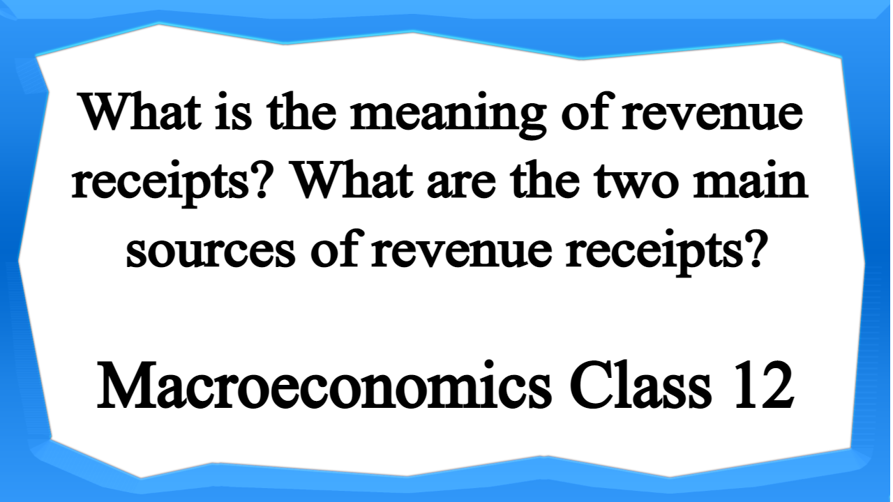 What is the meaning of revenue receipts What are the two main sources of revenue receipts